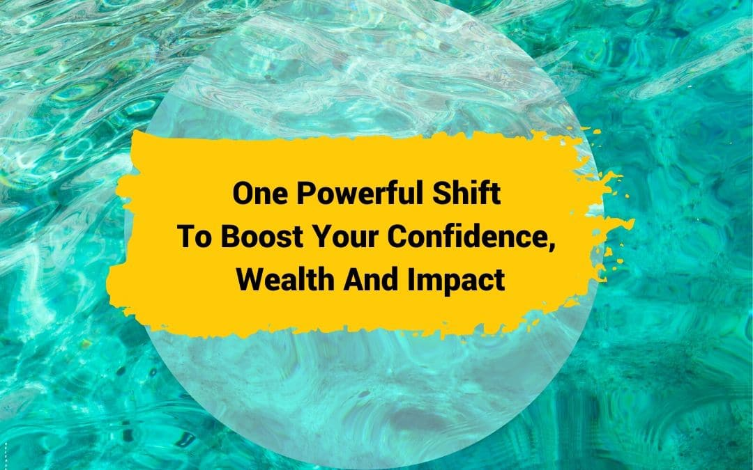One Powerful Shift To Boost Your Confidence, Wealth And Impact