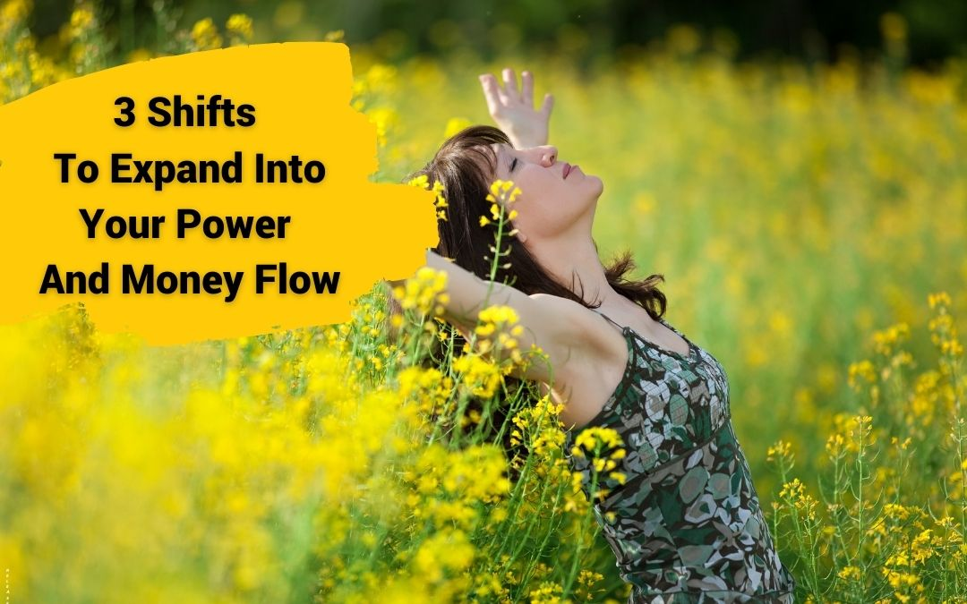3 Shifts To Expand Into Your Power And Money Flow
