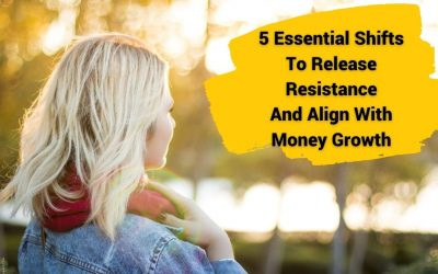 5 Essential Shifts To Release Resistance And Align With Money Growth