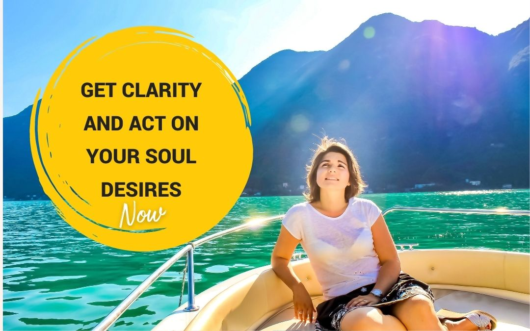 Get Clarity And Act On Your Soul Desires Now