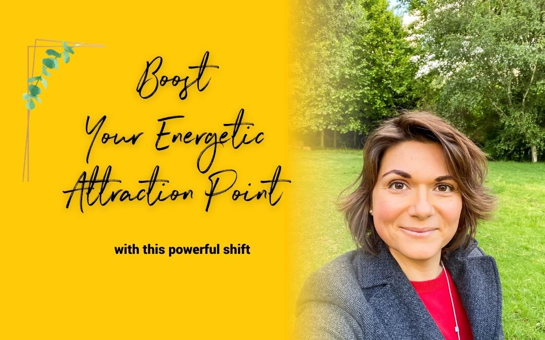 Boost Your Energetic Attraction Point – With This Powerful Shift